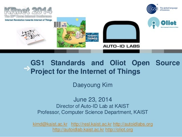 GS1 Standards and Oliot Open Source Project for the Internet of Things Daeyoung Kim June 23, 2014 Director of Auto-ID Lab ...