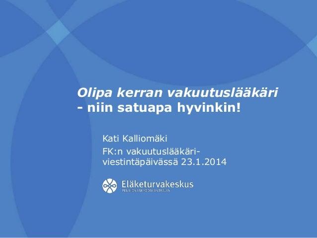 Olipa kerran vakuutuslääkäri - niin satuapa hyvinkin! Kati Kalliomäki FK:n vakuutuslääkäriviestintäpäivässä 23.1.2014