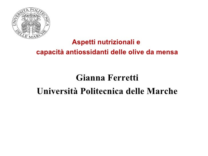 Aspetti nutrizionali ecapacità antiossidanti delle olive da mensa          Gianna FerrettiUniversità Politecnica delle Mar...