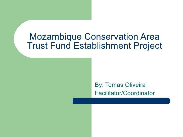Mozambique Conservation Area Trust Fund Establishment Project By: Tomas Oliveira Facilitator/Coordinator