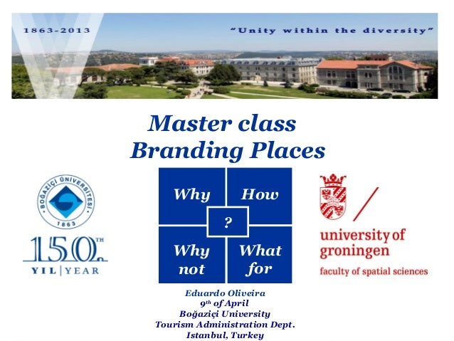 Master class Branding Places Why  How ?  Why not  What for  Eduardo Oliveira 9th of April Boğaziçi University Tourism Admi...