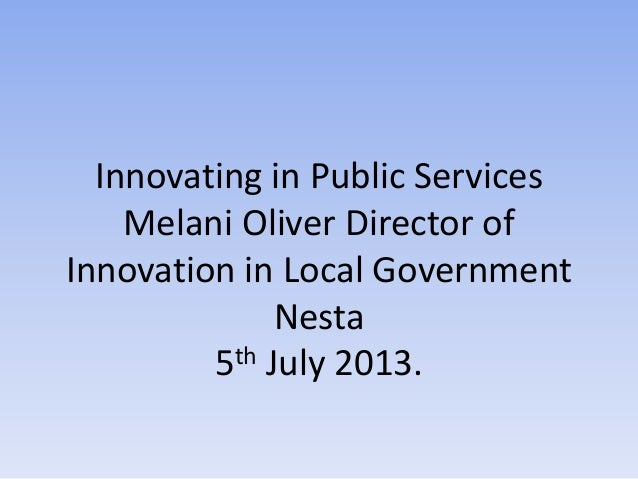 Innovating in Public Services Melani Oliver Director of Innovation in Local Government Nesta 5th July 2013.