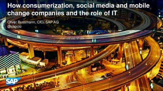 How consumerization, social media and mobilechange companies and the role of ITOliver Bussmann, CIO, SAP AG@sapcio