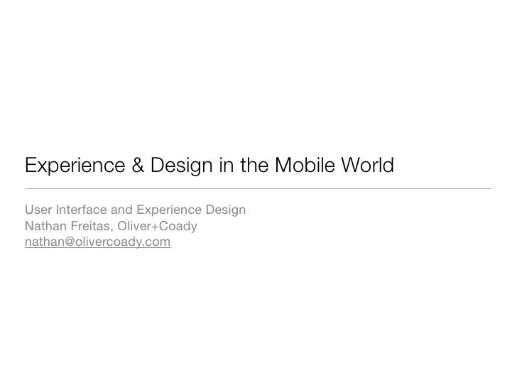 Experience & Design in the Mobile World User Interface and Experience Design Nathan Freitas, Oliver+Coady nathan@olivercoa...