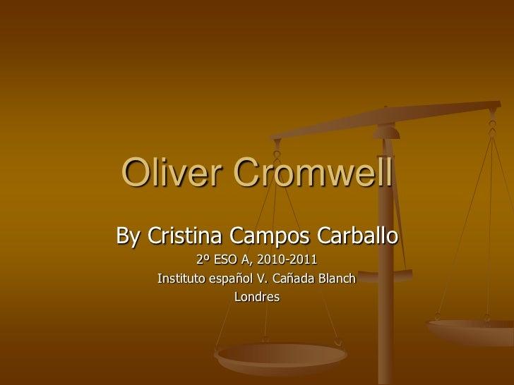 Oliver Cromwell <br />By Cristina Campos Carballo<br />2º ESO A, 2010-2011<br />Instituto español V. Cañada Blanch <br />L...