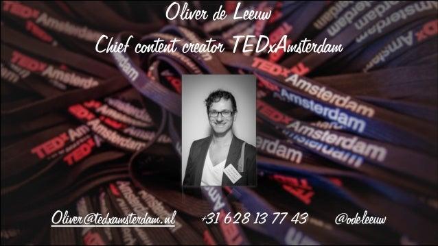 Oliver de Leeuw        Chief content creator TEDxAmsterdamOliver@tedxamsterdam.nl   +31 628 13 77 43   @odeleeuw