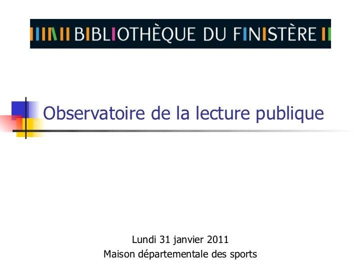 Observatoire de la lecture publique            Lundi 31 janvier 2011       Maison départementale des sports