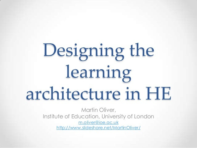 Designing the learning architecture in HE Martin Oliver, Institute of Education, University of London m.oliver@ioe.ac.uk h...