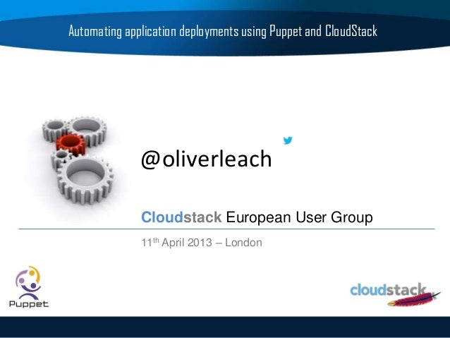 @oliverleachAutomating application deployments using Puppet and CloudStackCloudstack European User Group11th April 2013 – ...
