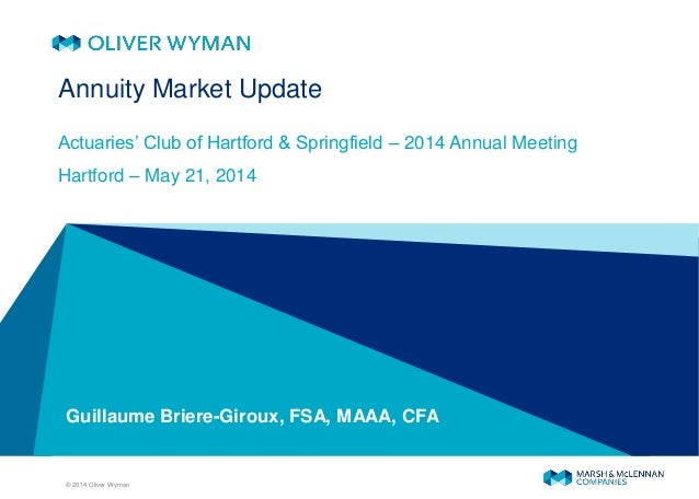 © 2014 Oliver Wyman Guillaume Briere-Giroux, FSA, MAAA, CFA Annuity Market Update Actuaries' Club of Hartford & Springfiel...
