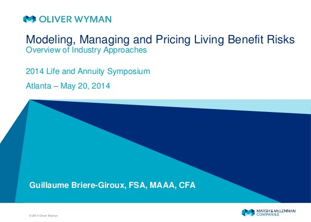 © 2014 Oliver Wyman Guillaume Briere-Giroux, FSA, MAAA, CFA Modeling, Managing and Pricing Living Benefit Risks Overview o...