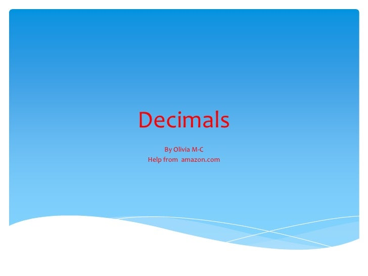 Decimals <br />By Olivia M-C<br />Help from  amazon.com<br />