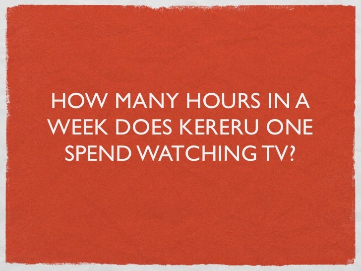 HOW MANY HOURS IN AWEEK DOES KERERU ONE SPEND WATCHING TV?
