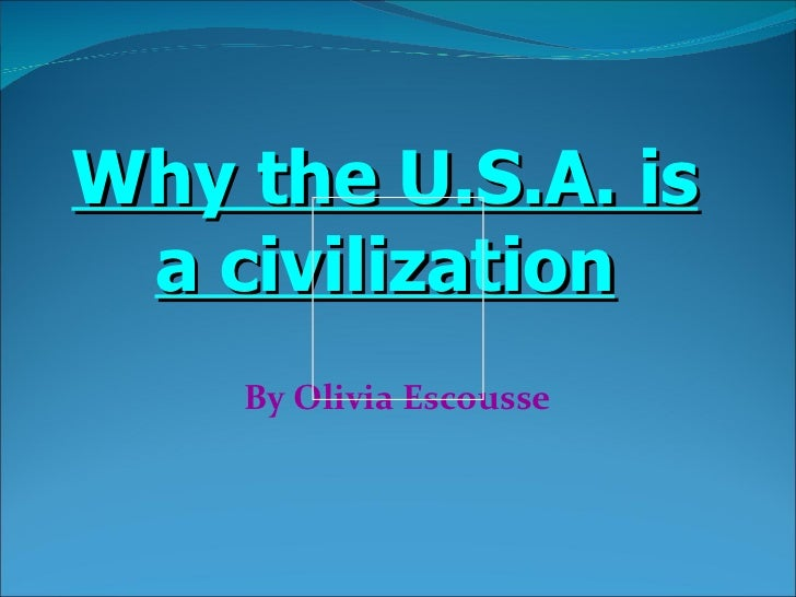 By Olivia Escousse Why the U.S.A. is a civilization