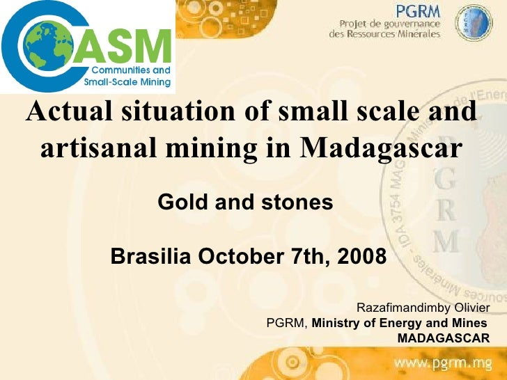 Actual situation of small scale and artisanal mining in Madagascar Gold and stones  Brasilia October 7th, 2008 Razafimandi...