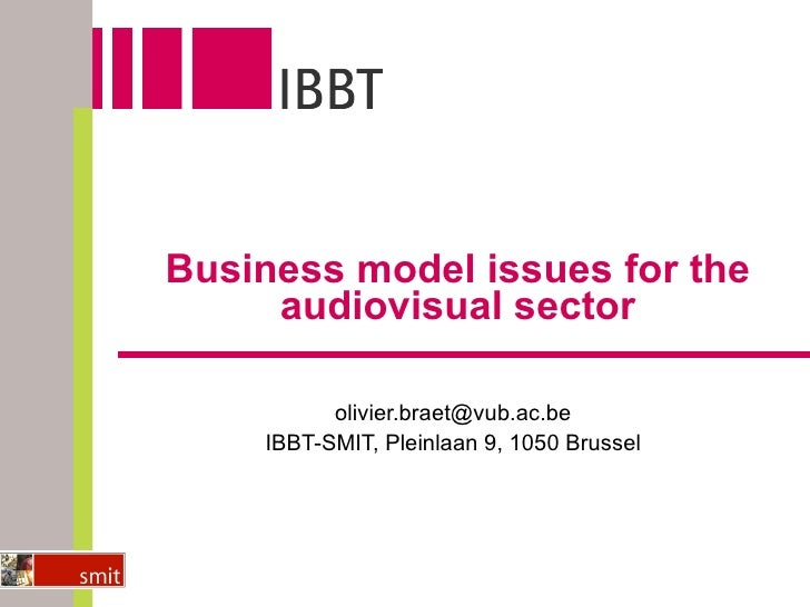 Business model issues for the audiovisual sector [email_address] IBBT-SMIT, Pleinlaan 9, 1050 Brussel