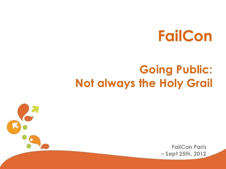 FailCon           Going Public:Not always the Holy Grail                   FailCon Paris               – Sept 25th, 2012  ...
