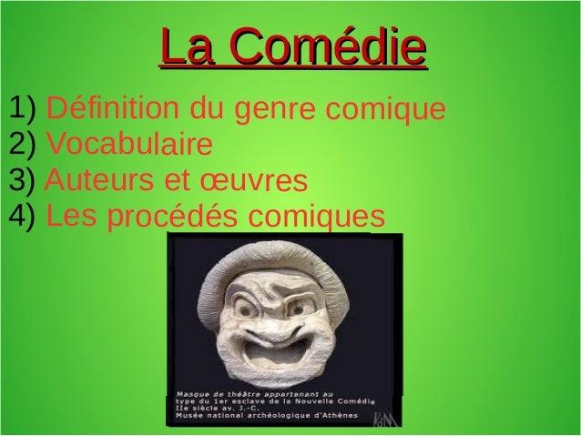 La ComédieLa Comédie 1) Définition du genre comique 2) Vocabulaire 3) Auteurs et œuvres 4) Les procédés comiques