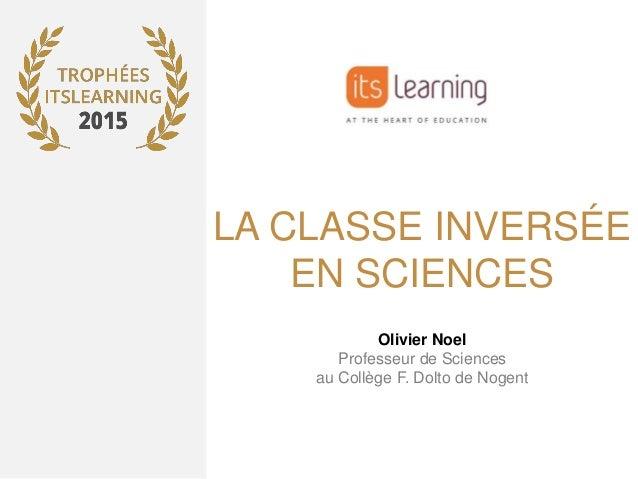 LA CLASSE INVERSÉE EN SCIENCES Olivier Noel Professeur de Sciences au Collège F. Dolto de Nogent