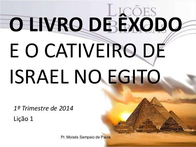 O LIVRO DE ÊXODO E O CATIVEIRO DE ISRAEL NO EGITO 1º Trimestre de 2014 Lição 1 Pr. Moisés Sampaio de Paula