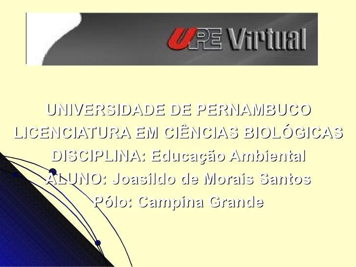 UNIVERSIDADE DE PERNAMBUCO LICENCIATURA EM CIÊNCIAS BIOLÓGICAS DISCIPLINA: Educação Ambiental ALUNO: Joasildo de Morais Sa...