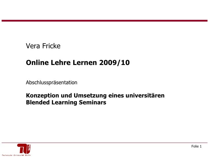 Vera Fricke Online Lehre Lernen 2009/10  Abschlusspräsentation Konzeption und Umsetzung eines universitären Blended Learni...