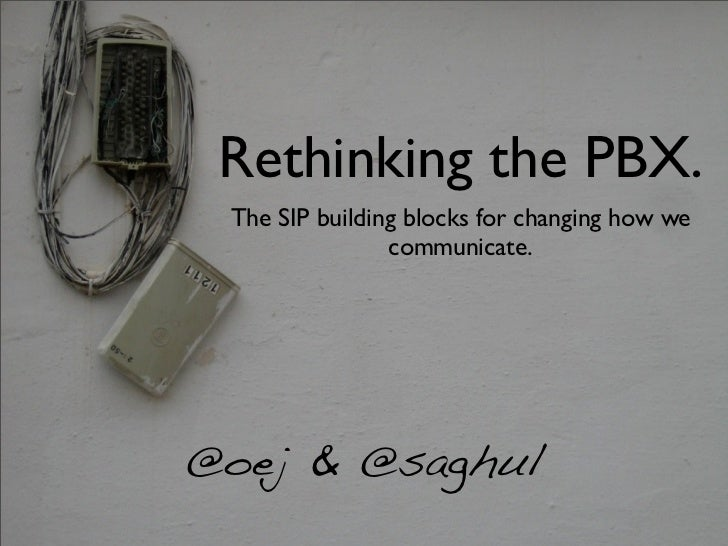 Rethinking the PBX. The SIP building blocks for changing how we                communicate.@oej & @saghul