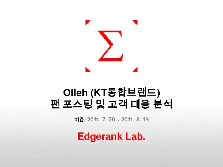 Olleh(KT통합브랜드) 팬 포스팅 및 고객 대응 분석기간: 2011. 7. 20 ~ 2011. 8. 19<br />Edgerank Lab.<br />