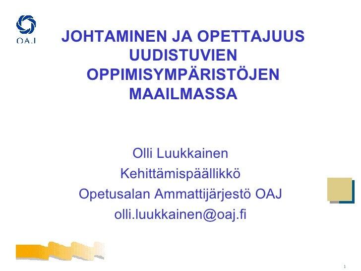 JOHTAMINEN JA OPETTAJUUS UUDISTUVIEN OPPIMISYMPÄRISTÖJEN MAAILMASSA <ul><li>Olli Luukkainen </li></ul><ul><li>Kehittämispä...