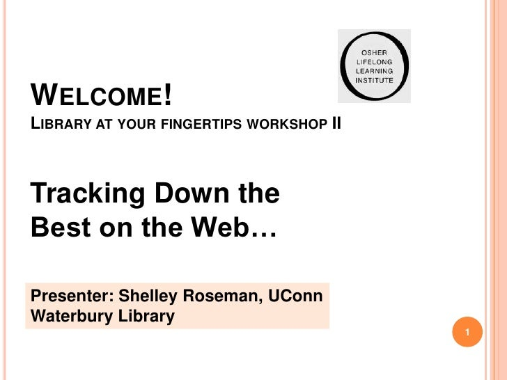 WELCOME! LIBRARY AT YOUR FINGERTIPS WORKSHOP II    Tracking Down the Best on the Web…  Presenter: Shelley Roseman, UConn W...