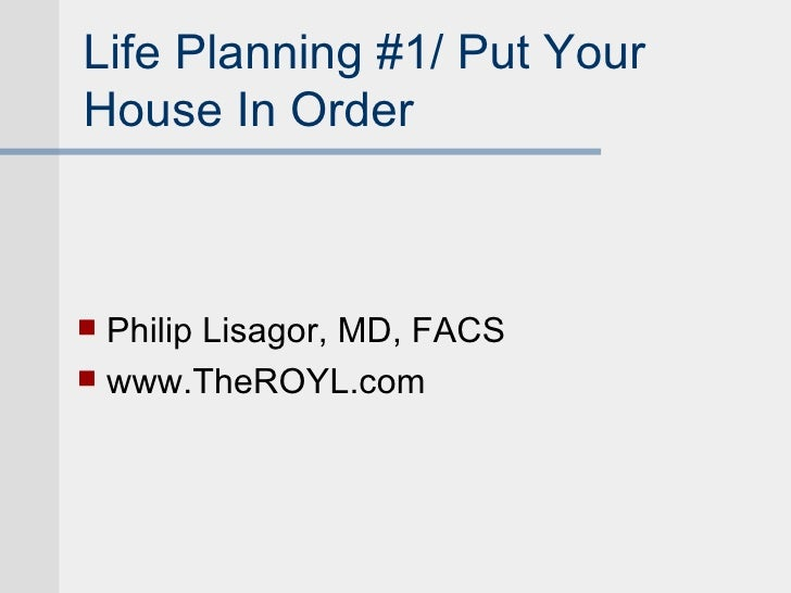 Life Planning #1/ Put YourHouse In Order Philip Lisagor, MD, FACS www.TheROYL.com