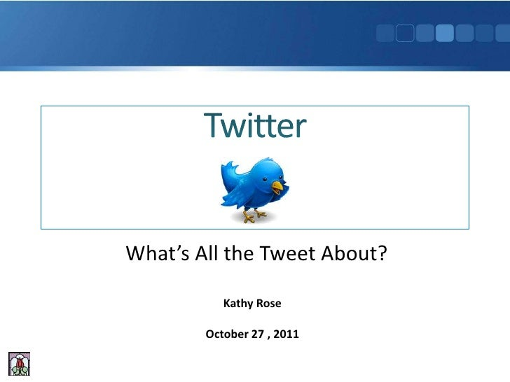 What's All the Tweet About?           Kathy Rose        October 27 , 2011
