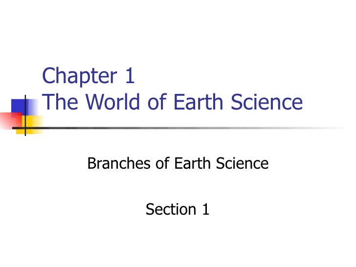 Chapter 1 The World of Earth Science Branches of Earth Science Section 1
