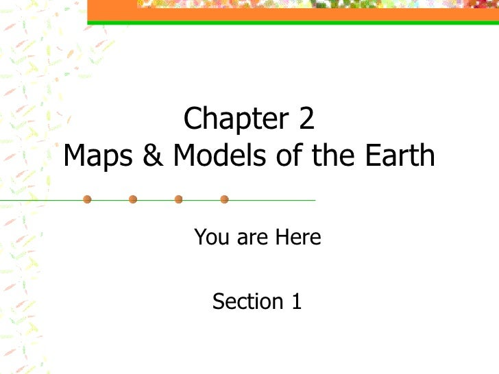 Chapter 2 Maps & Models of the Earth You are Here Section 1