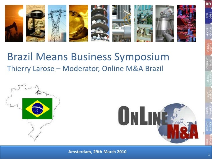 Brazil Means Business SymposiumThierry Larose – Moderator, Online M&A Brazil <br />Amsterdam, 29th March 2010<br />1<br />