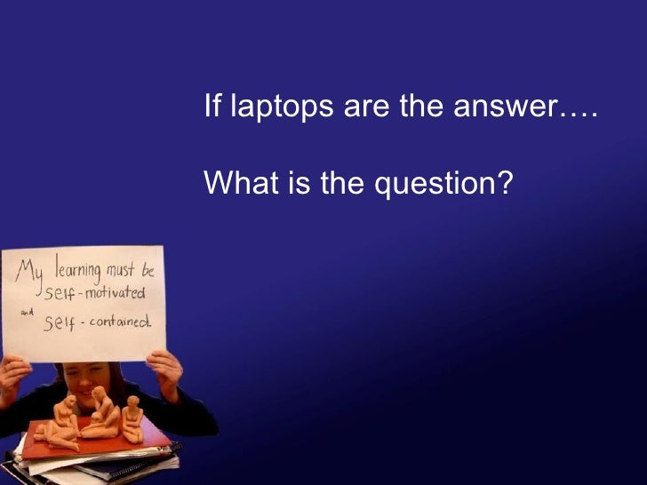If laptops are the answer…. What is the question?