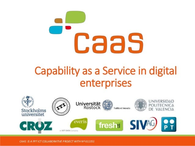 Capability as a Service in digital enterprises CAAS IS A FP7 ICT COLLABORATIVE PROJECT WITH Nº 611351
