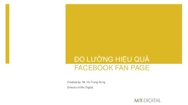 ĐO LƯỜNG HIỆU QUẢ FACEBOOK FAN PAGE Created by: Mr. Ho Trung Dung Director of Mix Digital
