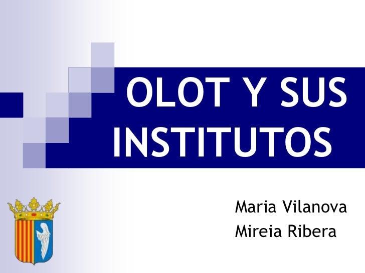OLOT Y SUS    INSTITUTOS<br />Maria Vilanova<br />Mireia Ribera<br />