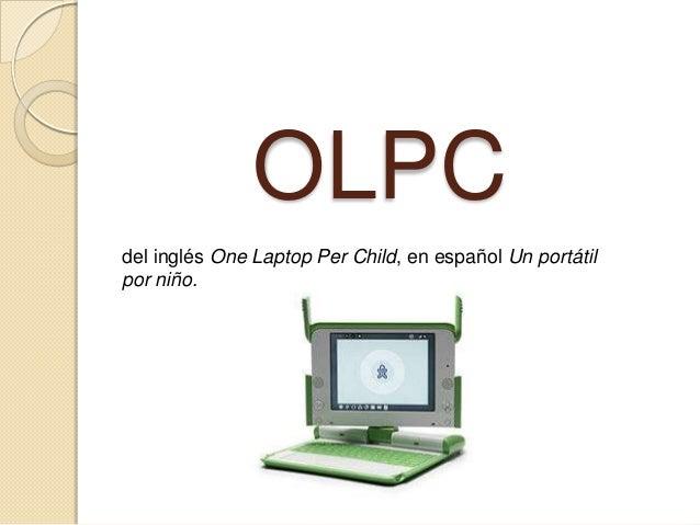OLPCdel inglés One Laptop Per Child, en español Un portátilpor niño.
