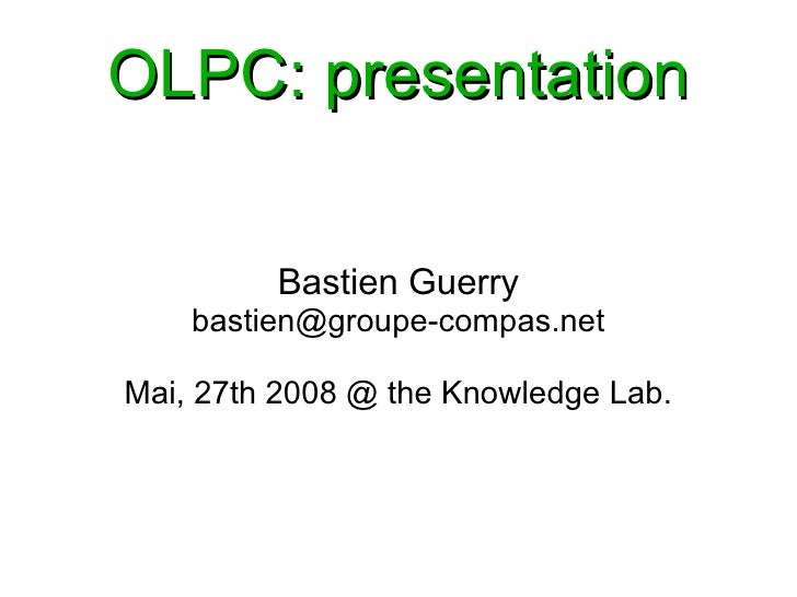 OLPC: presentation            Bastien Guerry     bastien@groupe-compas.net  Mai, 27th 2008 @ the Knowledge Lab.