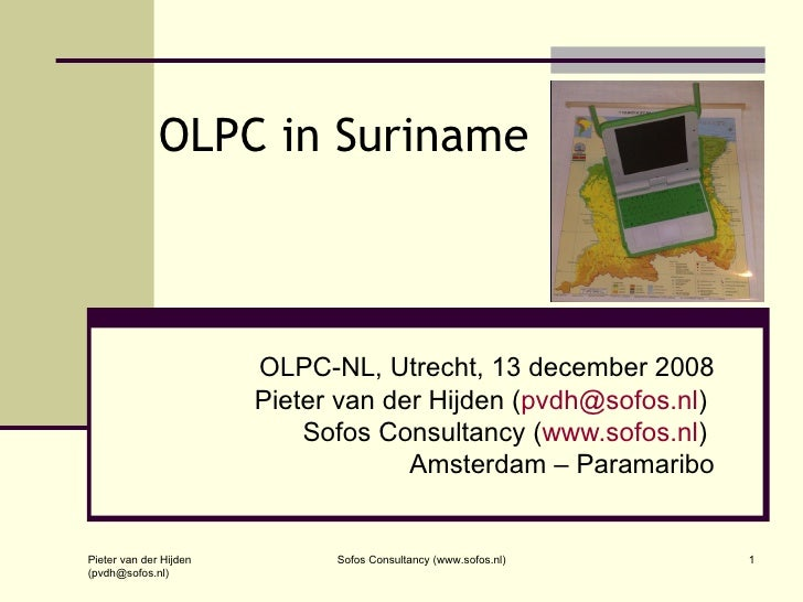 OLPC in Suriname OLPC-NL, Utrecht, 13 december 2008 Pieter van der Hijden ( [email_address] )  Sofos Consultancy ( www.sof...
