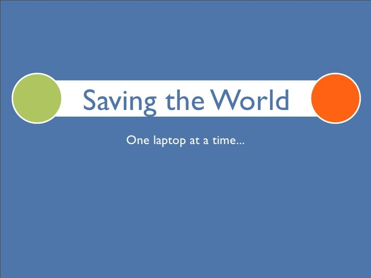Saving the World    One laptop at a time...