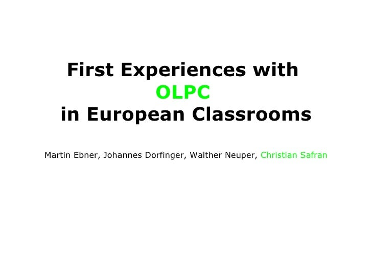 First Experiences with  OLPC   in European Classrooms Martin Ebner, Johannes Dorfinger, Walther Neuper,  Christian Safran