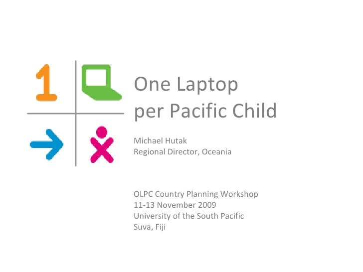 One Laptop  per Pacific Child  Michael Hutak Regional Director, Oceania OLPC Country Planning Workshop  11-13 November 200...