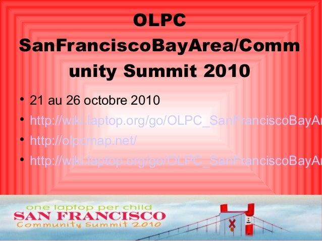 OLPC SanFranciscoBayArea/Comm unity Summit 2010  21 au 26 octobre 2010  http://wiki.laptop.org/go/OLPC_SanFranciscoBayAr...