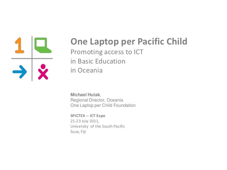 One Laptop per Pacific ChildPromoting access to ICTin Basic Educationin OceaniaMichael Hutak,Regional Director, OceaniaOne...
