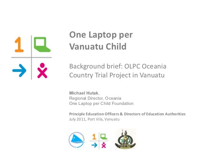 One Laptop per  Vanuatu Child Background brief: OLPC Oceania  Country Trial Project in Vanuatu Michael Hutak ,  Regional D...