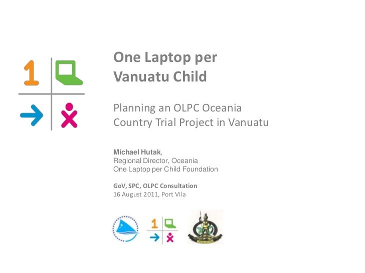One Laptop perVanuatu ChildPlanning an OLPC OceaniaCountry Trial Project in VanuatuMichael Hutak,Regional Director, Oceani...
