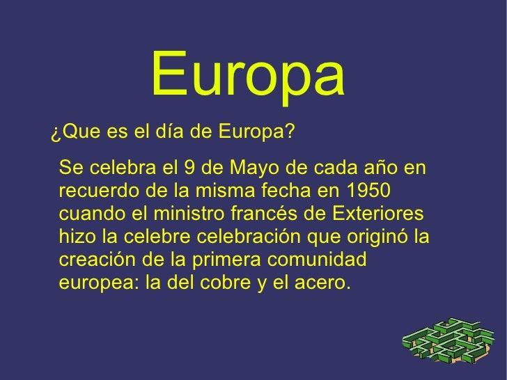 Europa ¿Que es el día de Europa? Se celebra el 9 de Mayo de cada año en recuerdo de la misma fecha en 1950 cuando el minis...